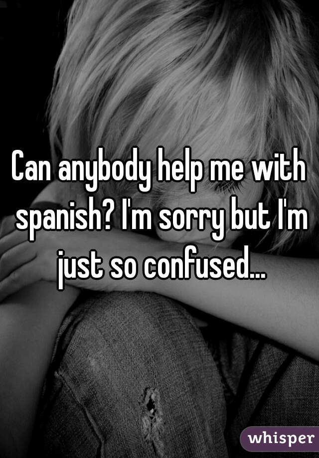 Can anybody help me with spanish? I'm sorry but I'm just so confused...
