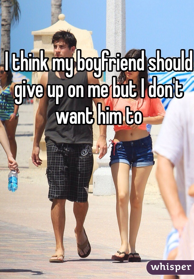 I think my boyfriend should give up on me but I don't want him to