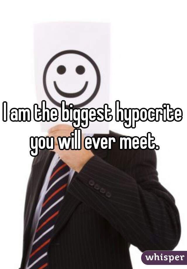 I am the biggest hypocrite you will ever meet.