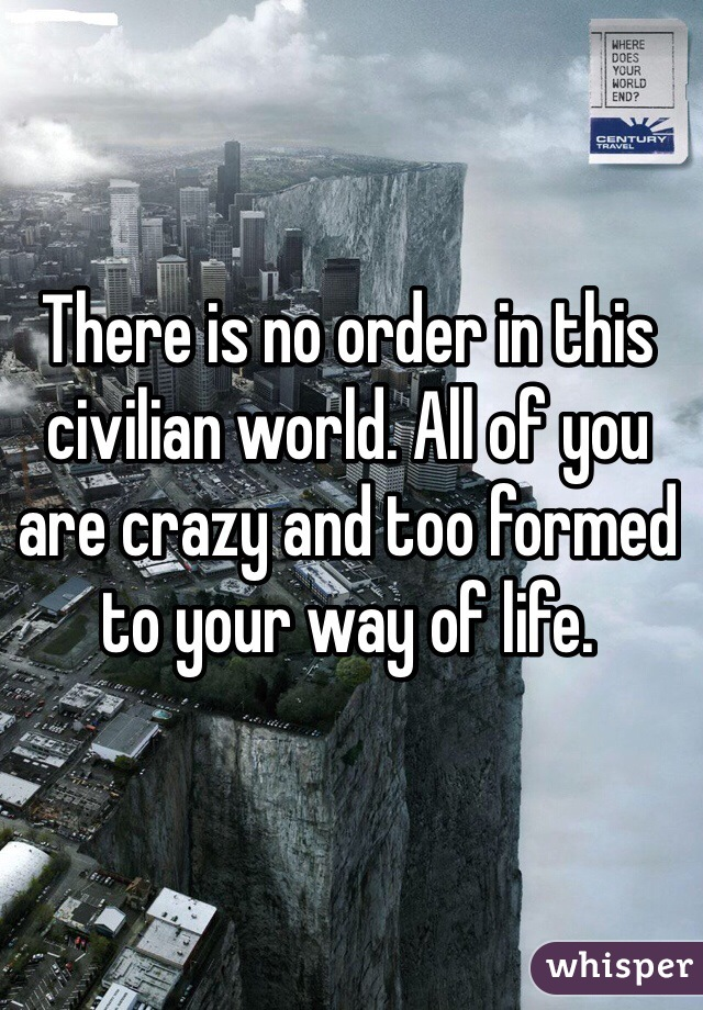 There is no order in this civilian world. All of you are crazy and too formed to your way of life.