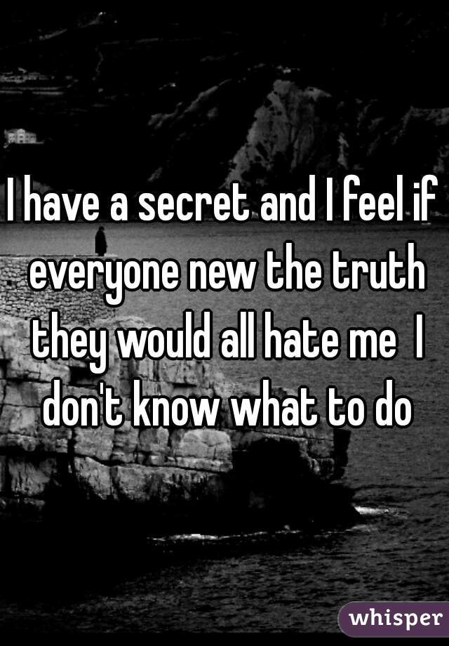 I have a secret and I feel if everyone new the truth they would all hate me  I don't know what to do