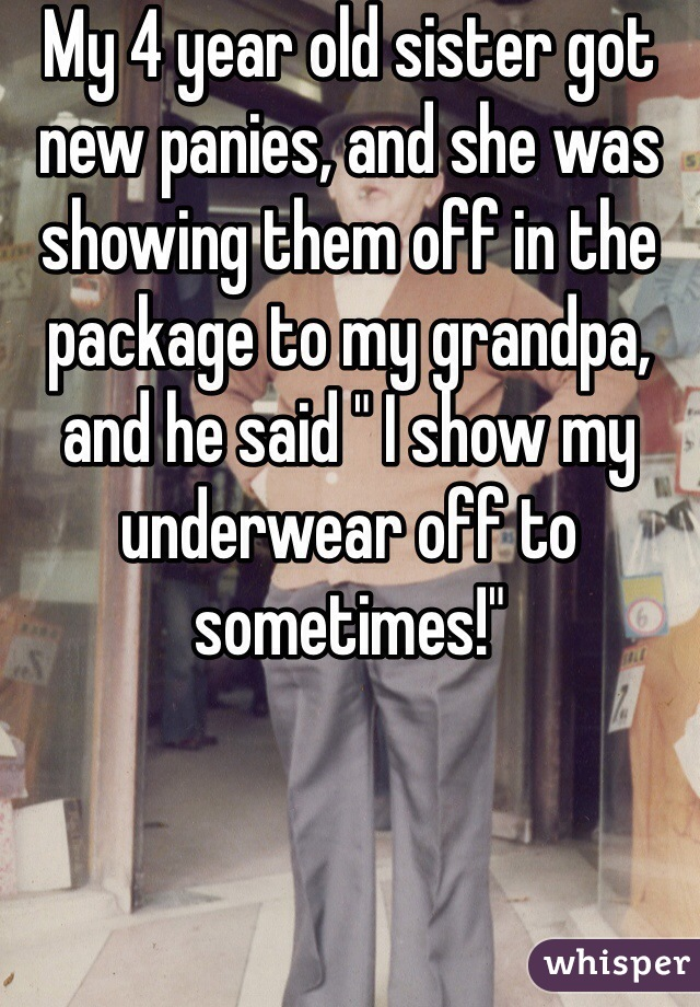 """My 4 year old sister got new panies, and she was showing them off in the package to my grandpa, and he said """" I show my underwear off to sometimes!"""""""