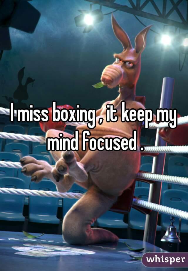 I miss boxing , it keep my mind focused .