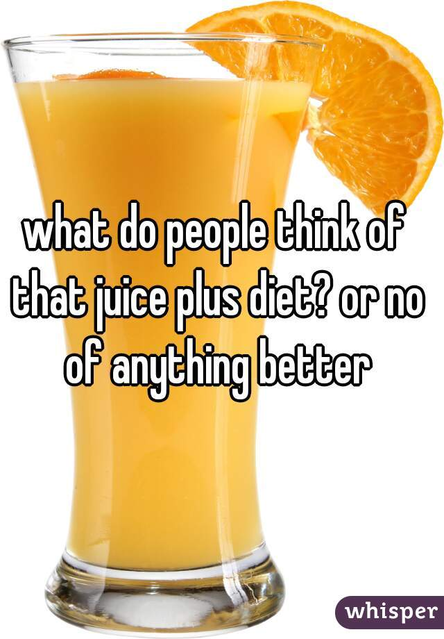 what do people think of that juice plus diet? or no of anything better