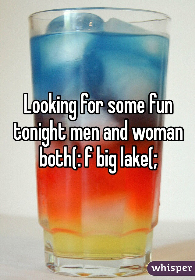 Looking for some fun tonight men and woman both(: f big lake(;