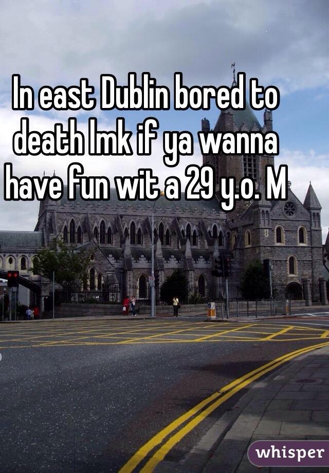 In east Dublin bored to death lmk if ya wanna have fun wit a 29 y.o. M