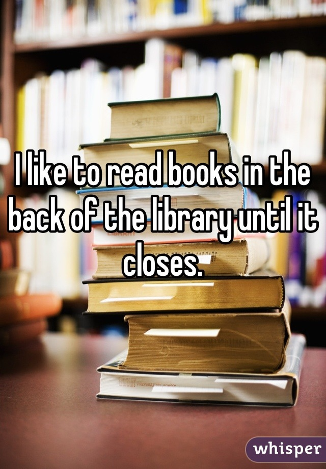 I like to read books in the back of the library until it closes.