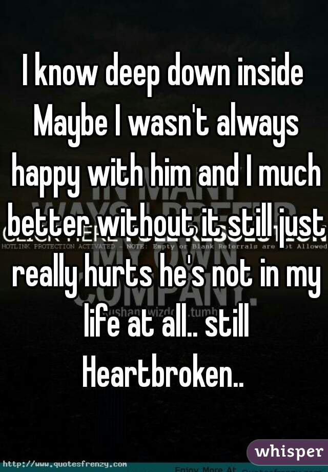 I know deep down inside Maybe I wasn't always happy with him and I much better without it still just really hurts he's not in my life at all.. still Heartbroken..