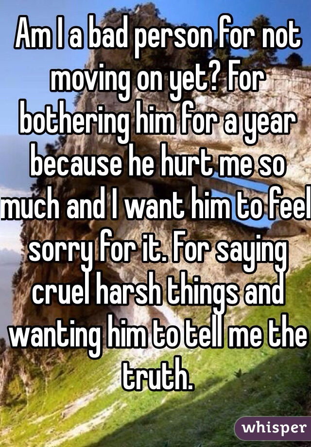 Am I a bad person for not moving on yet? For bothering him for a year because he hurt me so much and I want him to feel sorry for it. For saying cruel harsh things and wanting him to tell me the truth.
