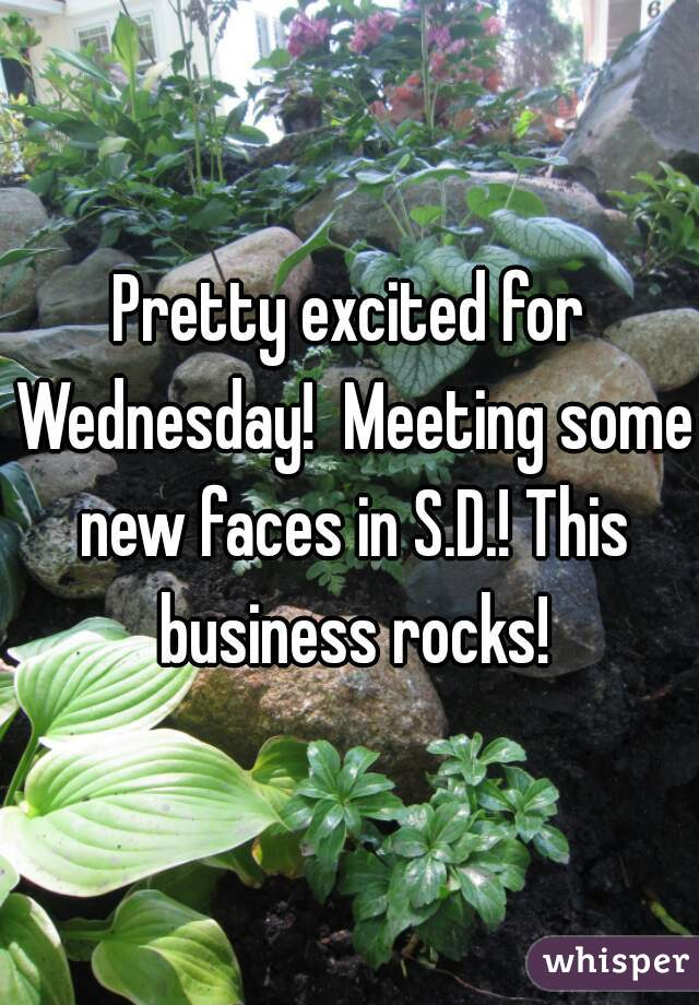 Pretty excited for Wednesday!  Meeting some new faces in S.D.! This business rocks!