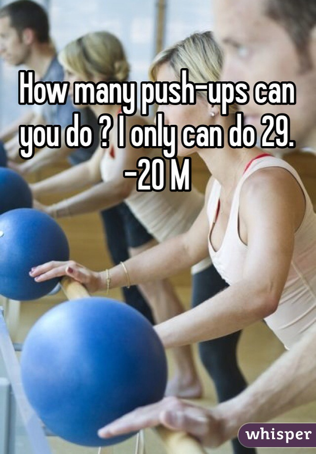 How many push-ups can you do ? I only can do 29. -20 M