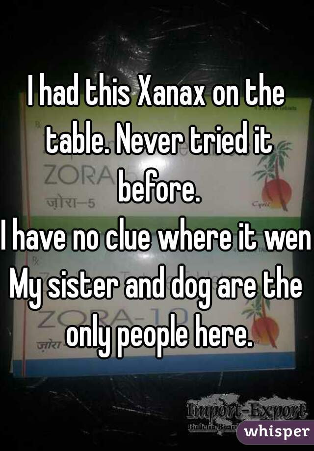 I had this Xanax on the table. Never tried it before. I have no clue where it went My sister and dog are the only people here.