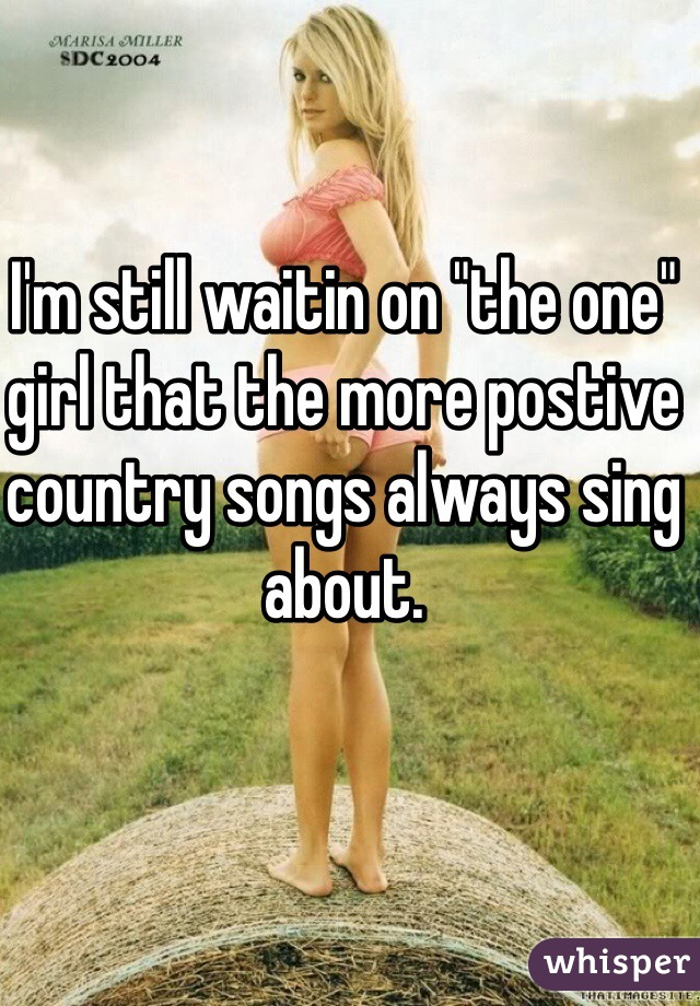 """I'm still waitin on """"the one"""" girl that the more postive country songs always sing about."""