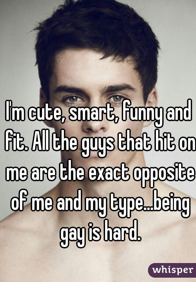 I'm cute, smart, funny and fit. All the guys that hit on me are the exact opposite of me and my type...being gay is hard.