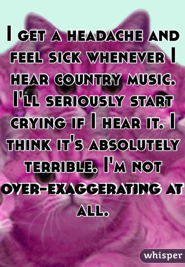 I get a headache and feel sick whenever I hear country music. I'll seriously start crying if I hear it. I think it's absolutely terrible. I'm not over-exaggerating at all.