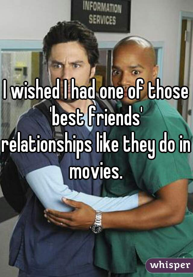 I wished I had one of those 'best friends' relationships like they do in movies.