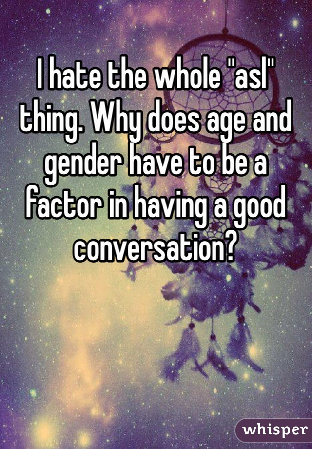 """I hate the whole """"asl"""" thing. Why does age and gender have to be a factor in having a good conversation?"""