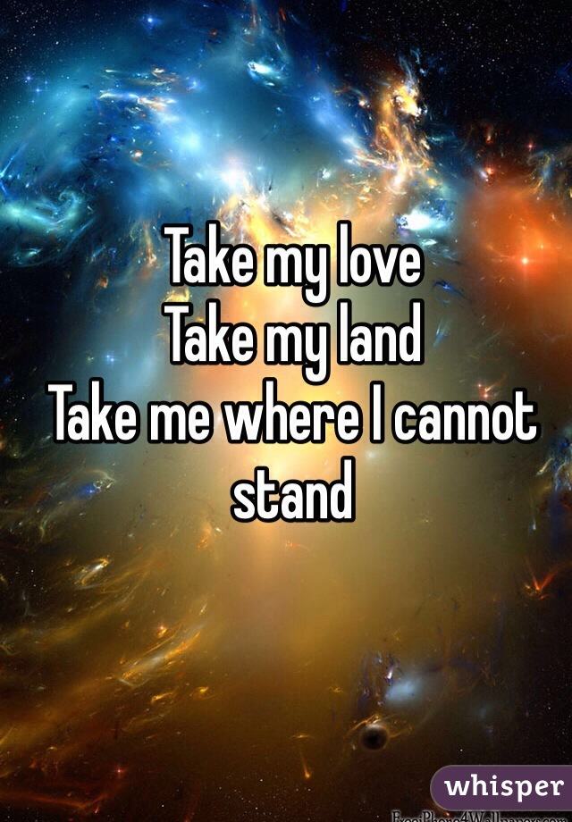 Take my love  Take my land Take me where I cannot stand