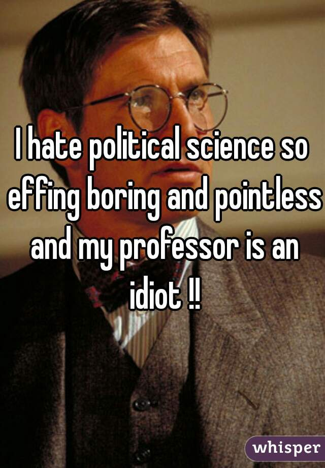 I hate political science so effing boring and pointless and my professor is an idiot !!