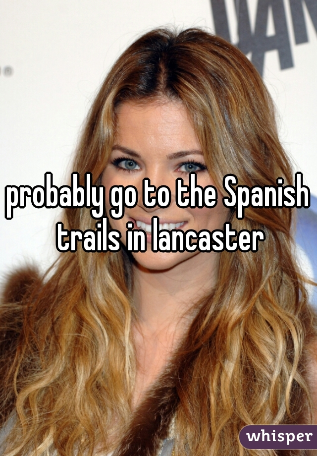 probably go to the Spanish trails in lancaster