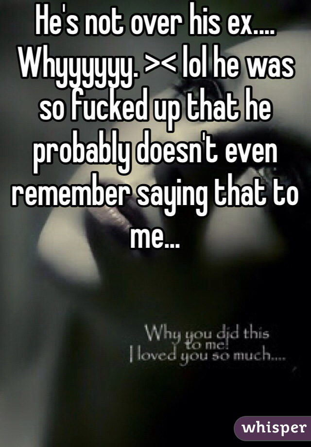 He's not over his ex.... Whyyyyyy. >< lol he was so fucked up that he probably doesn't even remember saying that to me...