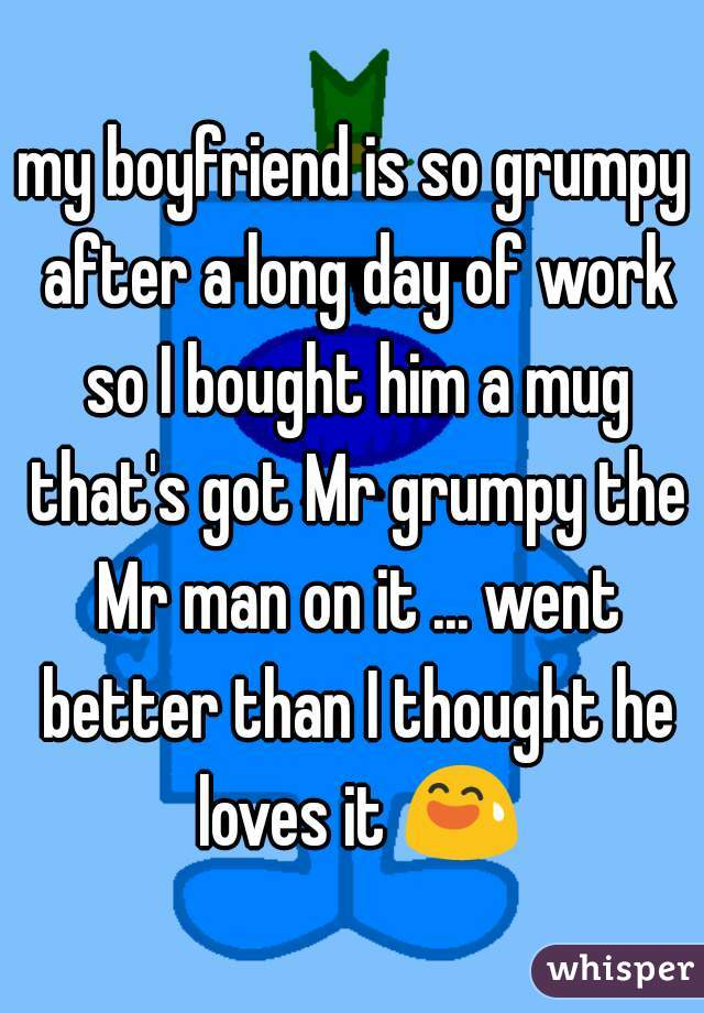 my boyfriend is so grumpy after a long day of work so I bought him a mug that's got Mr grumpy the Mr man on it ... went better than I thought he loves it 😅