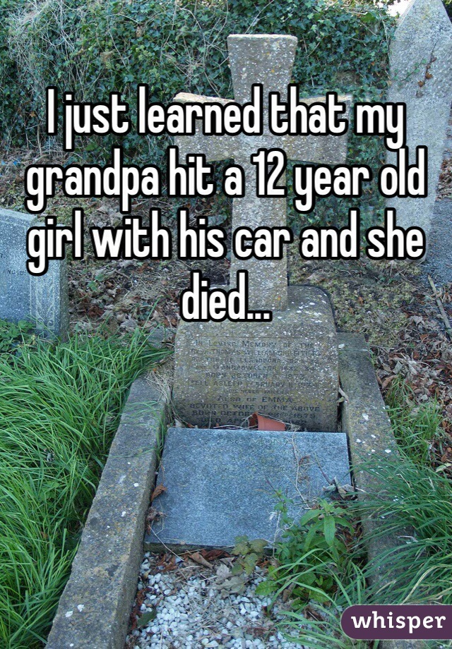 I just learned that my grandpa hit a 12 year old girl with his car and she died...