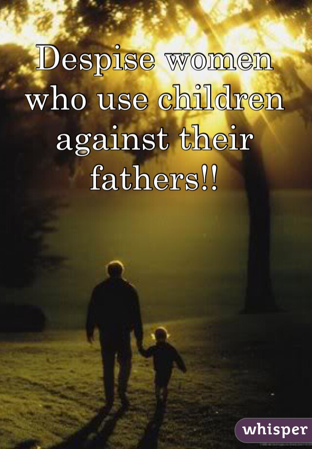 Despise women who use children against their fathers!!