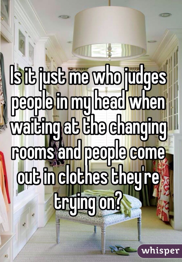 Is it just me who judges people in my head when waiting at the changing rooms and people come out in clothes they're trying on?