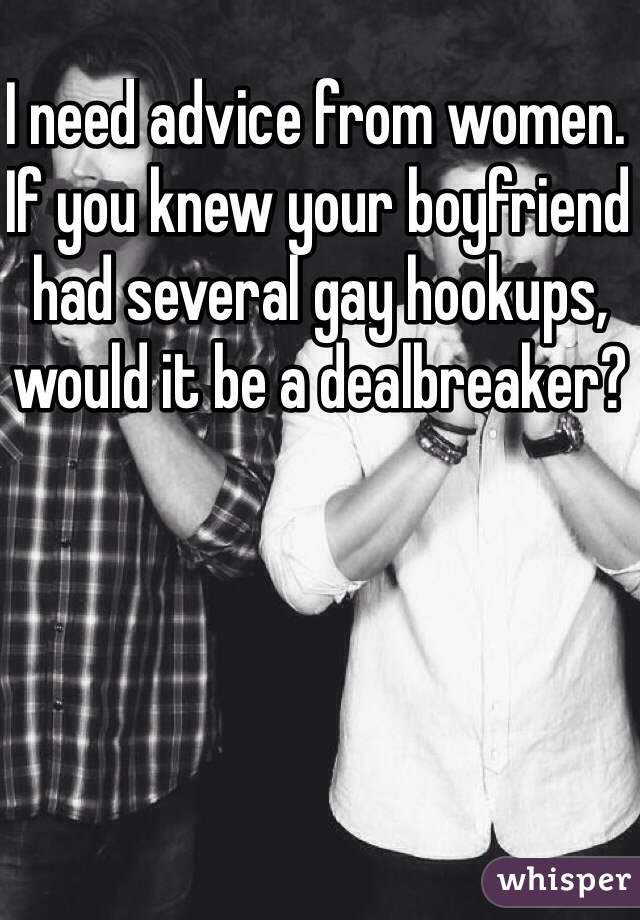 I need advice from women. If you knew your boyfriend had several gay hookups, would it be a dealbreaker?