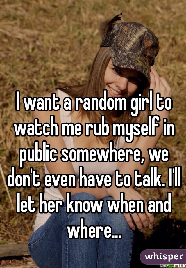 I want a random girl to watch me rub myself in public somewhere, we don't even have to talk. I'll let her know when and where...