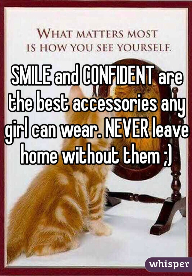SMILE and CONFIDENT are the best accessories any girl can wear. NEVER leave home without them ;)