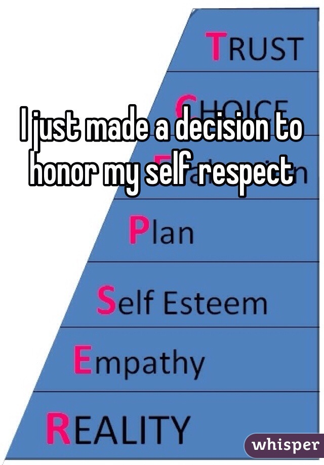 I just made a decision to honor my self respect