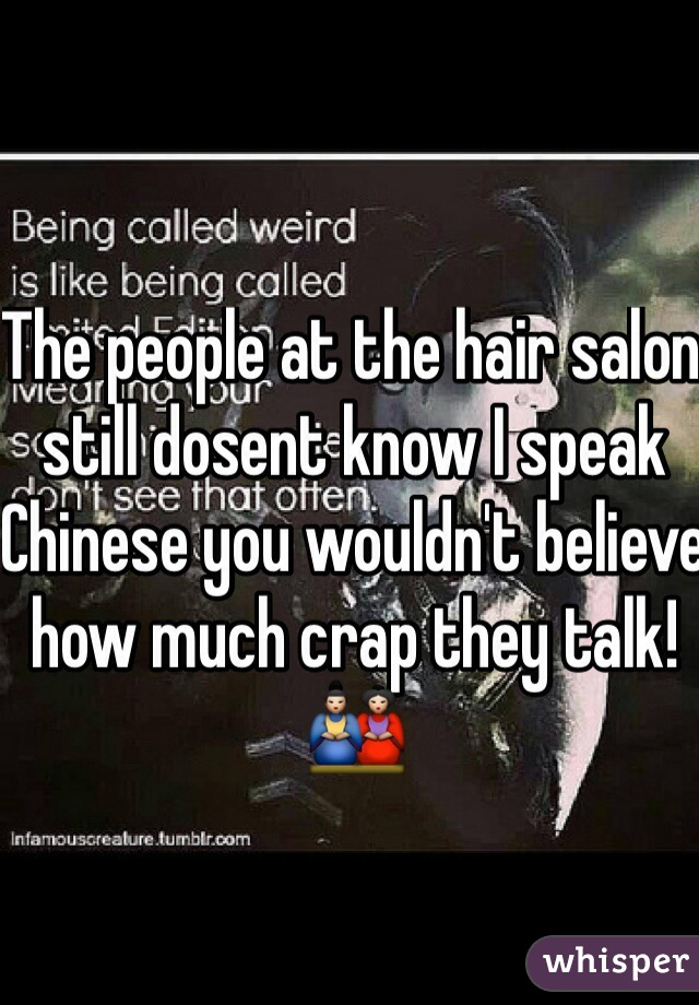 The people at the hair salon still dosent know I speak Chinese you wouldn't believe how much crap they talk!🎎