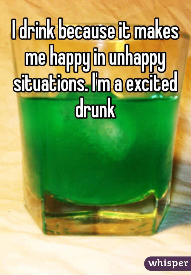I drink because it makes me happy in unhappy situations. I'm a excited drunk