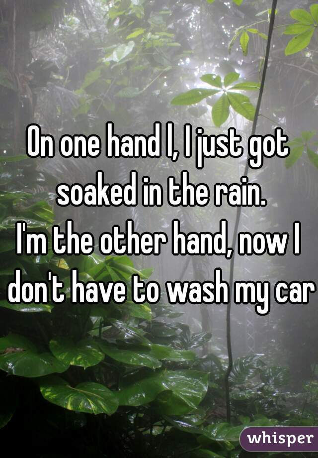 On one hand l, I just got soaked in the rain.  I'm the other hand, now I don't have to wash my car.