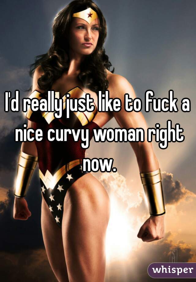 I'd really just like to fuck a nice curvy woman right now.