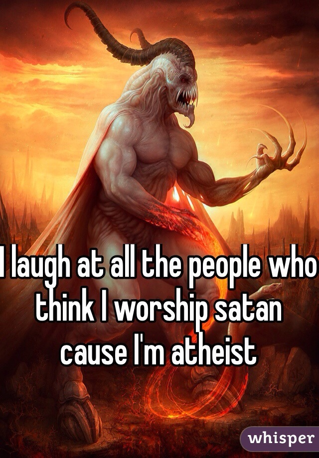 I laugh at all the people who think I worship satan cause I'm atheist