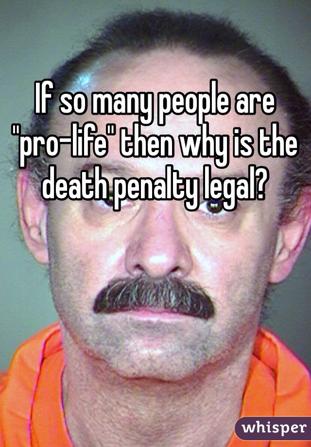 """If so many people are """"pro-life"""" then why is the death penalty legal?"""