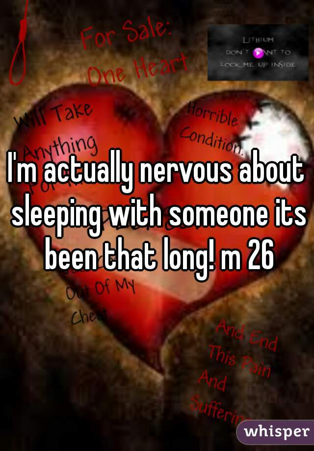 I'm actually nervous about sleeping with someone its been that long! m 26