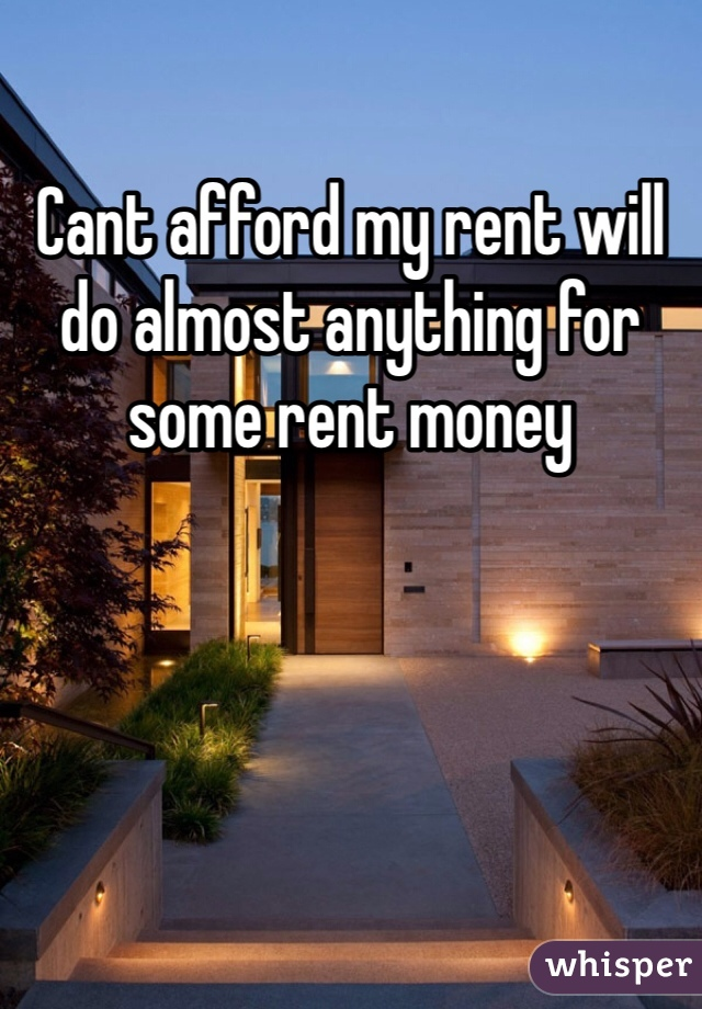 Cant afford my rent will do almost anything for some rent money