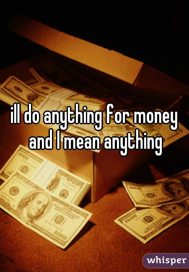 ill do anything for money and I mean anything