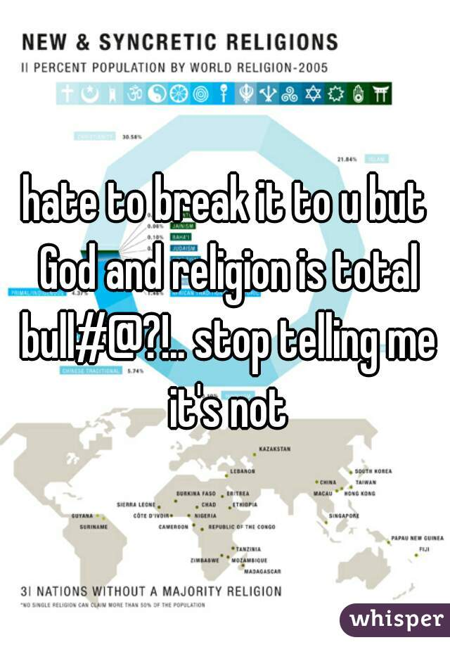 hate to break it to u but God and religion is total bull#@?!.. stop telling me it's not