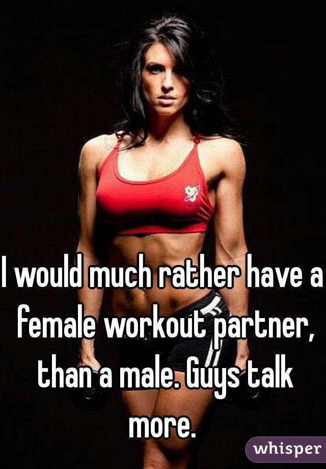 I would much rather have a female workout partner, than a male. Guys talk more.