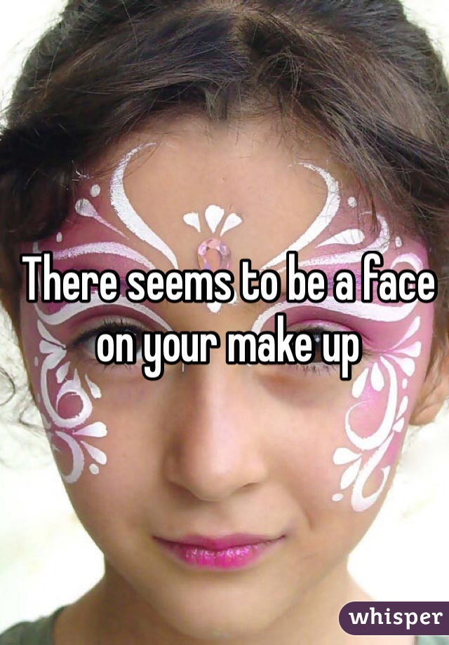 There seems to be a face on your make up
