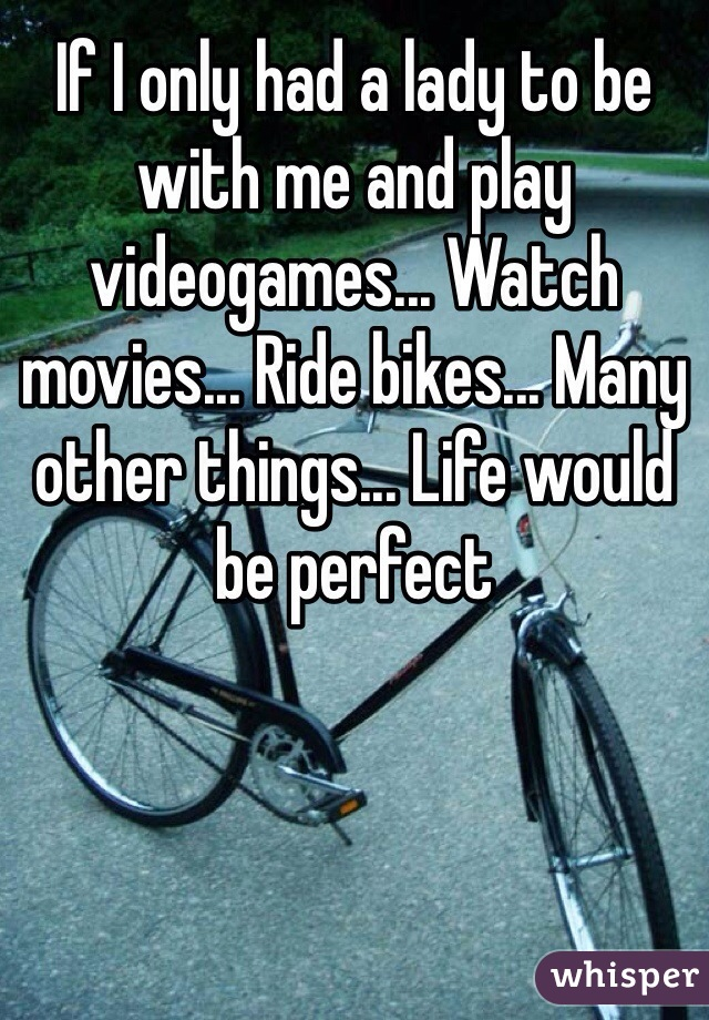 If I only had a lady to be with me and play videogames... Watch movies... Ride bikes... Many other things... Life would be perfect