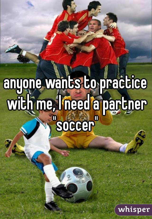 "anyone wants to practice with me, I need a partner ""soccer"""