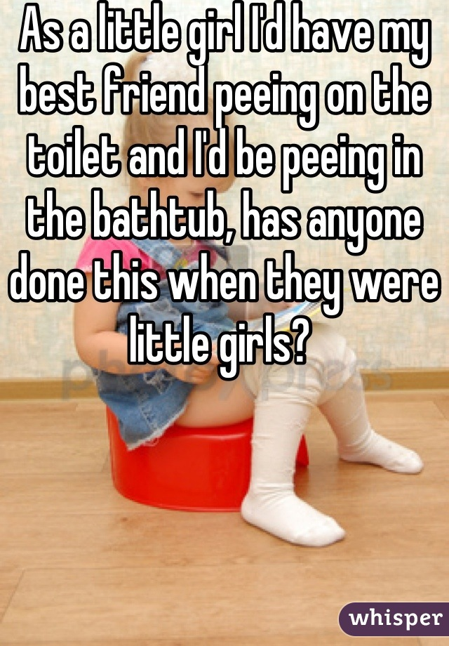 As a little girl I'd have my best friend peeing on the toilet and I'd be peeing in the bathtub, has anyone done this when they were little girls?
