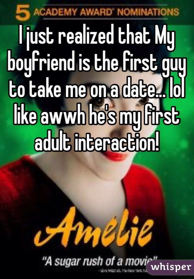 I just realized that My boyfriend is the first guy to take me on a date... lol like awwh he's my first adult interaction!