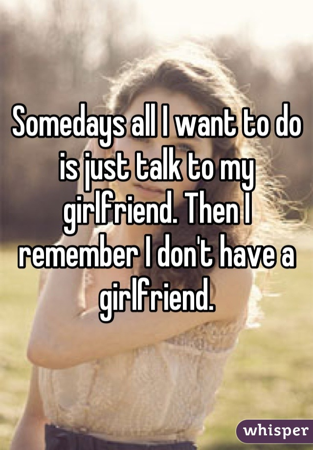 Somedays all I want to do is just talk to my girlfriend. Then I remember I don't have a girlfriend.